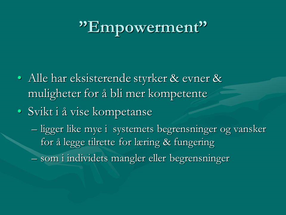 Empowerment Alle har eksisterende styrker & evner & muligheter for å bli mer kompetenteAlle har eksisterende styrker & evner & muligheter for å bli mer kompetente Svikt i å vise kompetanseSvikt i å vise kompetanse –ligger like mye i systemets begrensninger og vansker for å legge tilrette for læring & fungering –som i individets mangler eller begrensninger