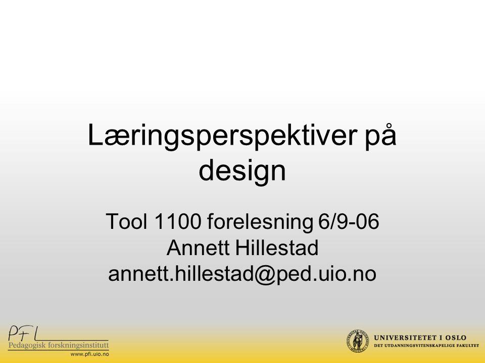 Læringsperspektiver på design Tool 1100 forelesning 6/9-06 Annett Hillestad annett.hillestad@ped.uio.no