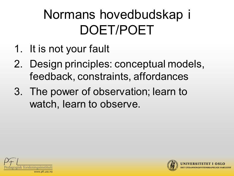 Normans hovedbudskap i DOET/POET 1.It is not your fault 2.Design principles: conceptual models, feedback, constraints, affordances 3.The power of obse