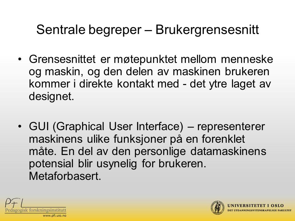 Sentrale begreper – Brukergrensesnitt Grensesnittet er møtepunktet mellom menneske og maskin, og den delen av maskinen brukeren kommer i direkte konta