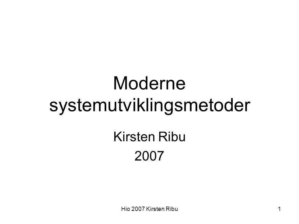 Hio 2007 Kirsten Ribu1 Moderne systemutviklingsmetoder Kirsten Ribu 2007
