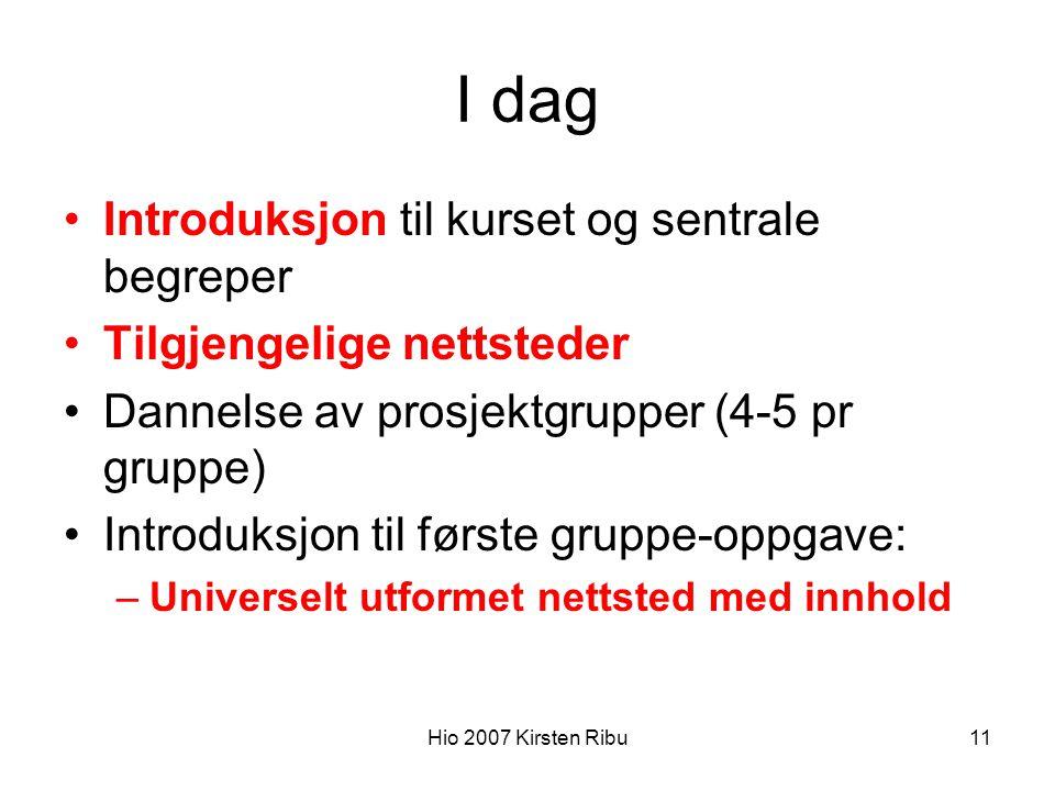 Hio 2007 Kirsten Ribu11 I dag Introduksjon til kurset og sentrale begreper Tilgjengelige nettsteder Dannelse av prosjektgrupper (4-5 pr gruppe) Introduksjon til første gruppe-oppgave: –Universelt utformet nettsted med innhold