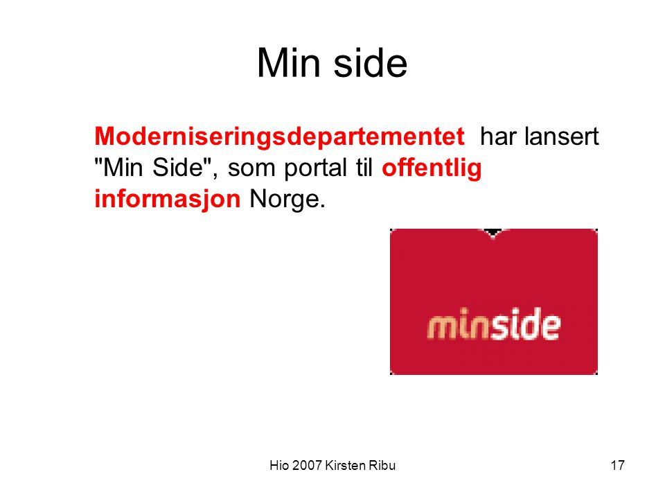 Hio 2007 Kirsten Ribu17 Min side Moderniseringsdepartementet har lansert Min Side , som portal til offentlig informasjon Norge.