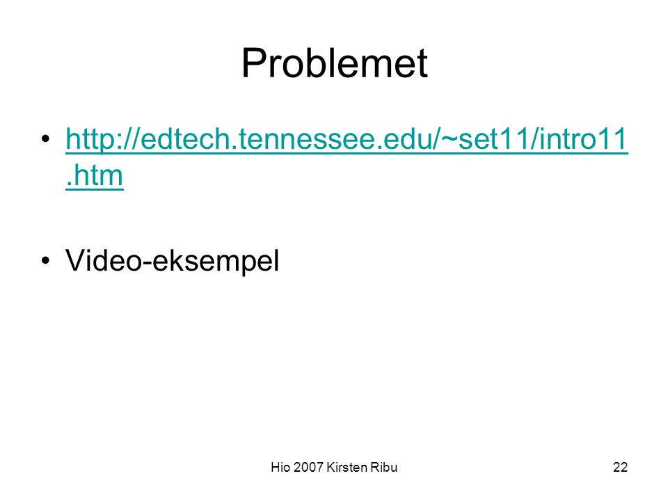Hio 2007 Kirsten Ribu22 Problemet http://edtech.tennessee.edu/~set11/intro11.htmhttp://edtech.tennessee.edu/~set11/intro11.htm Video-eksempel