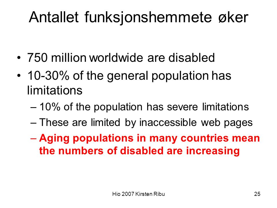 Hio 2007 Kirsten Ribu25 Antallet funksjonshemmete øker 750 million worldwide are disabled 10-30% of the general population has limitations –10% of the