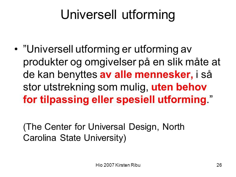 Hio 2007 Kirsten Ribu26 Universell utforming Universell utforming er utforming av produkter og omgivelser på en slik måte at de kan benyttes av alle mennesker, i så stor utstrekning som mulig, uten behov for tilpassing eller spesiell utforming. (The Center for Universal Design, North Carolina State University)
