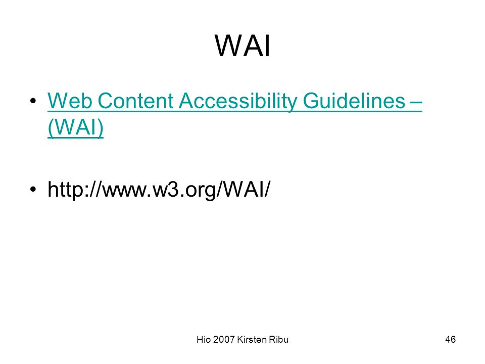 Hio 2007 Kirsten Ribu46 WAI Web Content Accessibility Guidelines – (WAI)Web Content Accessibility Guidelines – (WAI) http://www.w3.org/WAI/