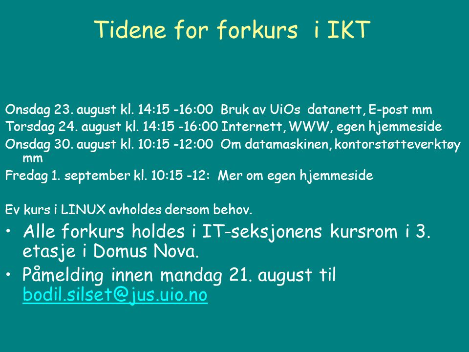 Tidene for forkurs i IKT Onsdag 23. august kl. 14:15 -16:00 Bruk av UiOs datanett, E-post mm Torsdag 24. august kl. 14:15 -16:00 Internett, WWW, egen
