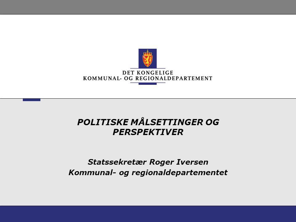 POLITISKE MÅLSETTINGER OG PERSPEKTIVER Statssekretær Roger Iversen Kommunal- og regionaldepartementet