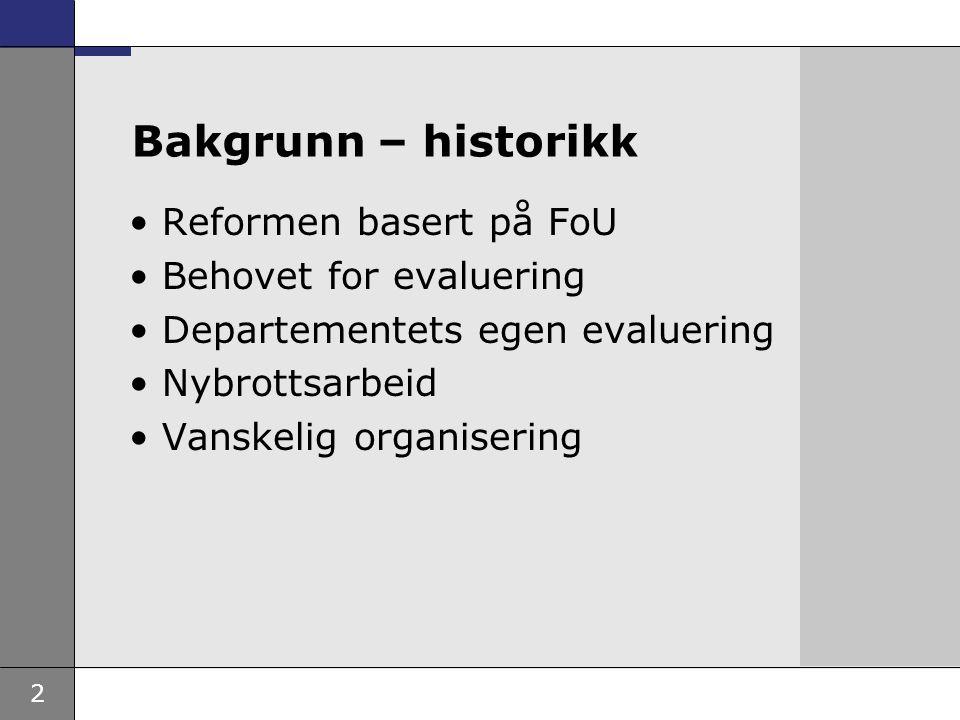 2 Bakgrunn – historikk Reformen basert på FoU Behovet for evaluering Departementets egen evaluering Nybrottsarbeid Vanskelig organisering