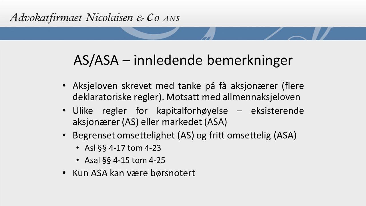 AS/ASA - konsernbegrepet Gjelder både for AS og ASA Morselskap («bestemmende innflytelse») og ett eller flere datterselskaper (som hovedregel skal datterselskap være norsk) Asl/Asal § 1-3 Kan være både AS og ASA i samme konsern Ofte samlet konsernadministrasjon Formål å spre risiko og drive ulik virksomhet i flere selskaper innen samme konsern Selvstendige rettssubjekter Ofte en enhet utad Transaksjoner mellom selskap i konsern skal være på alminnelige forretningsmessige vilkår Asl/Asal § 3-9