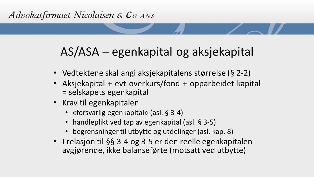 AS/ASA – egenkapital og aksjekapital Transaksjoner mellom selskap og aksjonær Asl./asal § 3-8 Må godkjennes av generalforsamlingen hvis selskapets ytelse utgjør + 10 % (5 % ved ASA) av aksjekapitalen Styret skal utarbeide redegjørelse for transaksjonen som er meldepliktig til Foretaksregisteret Flere unntak – viktigste trolig vanlige avtaler for selskapet Avtalen er ugyldig dersom kravene ikke er overholdt