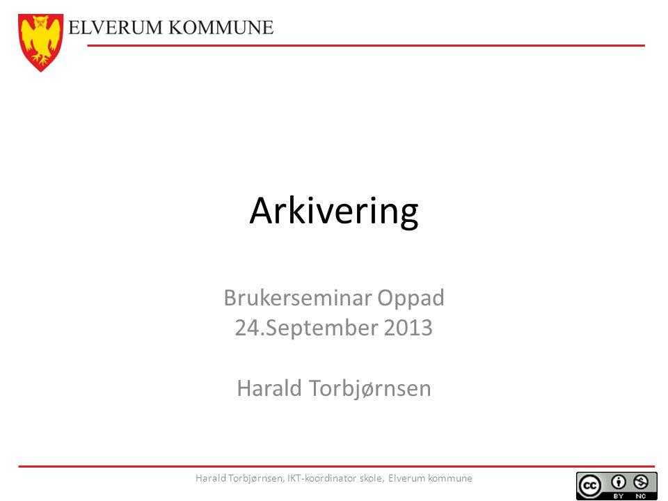 Arkivering Brukerseminar Oppad 24.September 2013 Harald Torbjørnsen Harald Torbjørnsen, IKT-koordinator skole, Elverum kommune
