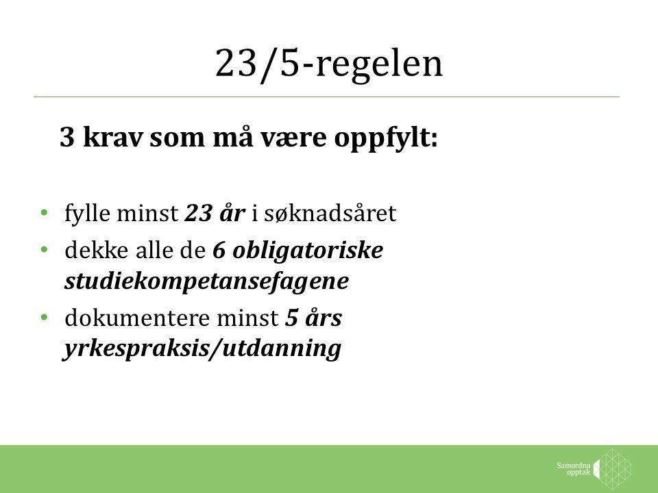 23/5-regelen 3 krav som må være oppfylt: fylle minst 23 år i søknadsåret dekke alle de 6 obligatoriske studiekompetansefagene dokumentere minst 5 års yrkespraksis/utdanning