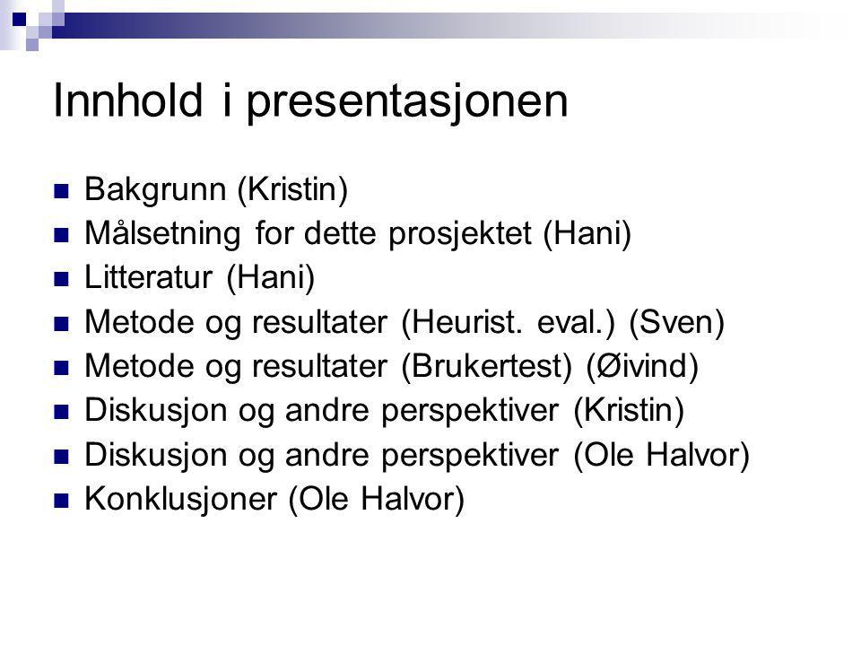 Innhold i presentasjonen Bakgrunn (Kristin) Målsetning for dette prosjektet (Hani) Litteratur (Hani) Metode og resultater (Heurist. eval.) (Sven) Meto