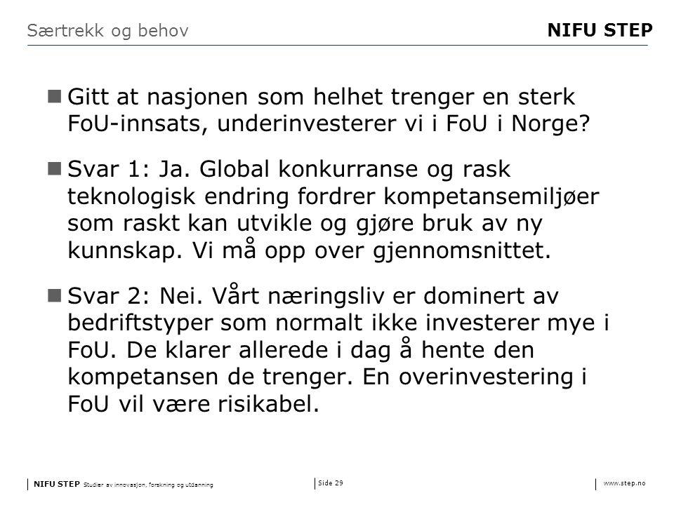 NIFU STEP Studier av innovasjon, forskning og utdanning www.step.no NIFU STEP Side 29 Særtrekk og behov Gitt at nasjonen som helhet trenger en sterk FoU-innsats, underinvesterer vi i FoU i Norge.