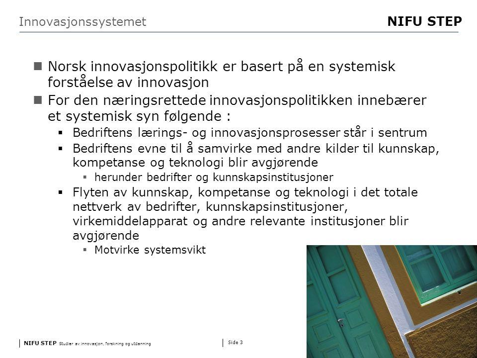 NIFU STEP Studier av innovasjon, forskning og utdanning www.step.no NIFU STEP Side 3 Innovasjonssystemet Norsk innovasjonspolitikk er basert på en systemisk forståelse av innovasjon For den næringsrettede innovasjonspolitikken innebærer et systemisk syn følgende :  Bedriftens lærings- og innovasjonsprosesser står i sentrum  Bedriftens evne til å samvirke med andre kilder til kunnskap, kompetanse og teknologi blir avgjørende  herunder bedrifter og kunnskapsinstitusjoner  Flyten av kunnskap, kompetanse og teknologi i det totale nettverk av bedrifter, kunnskapsinstitusjoner, virkemiddelapparat og andre relevante institusjoner blir avgjørende  Motvirke systemsvikt