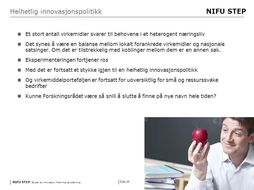 NIFU STEP Studier av innovasjon, forskning og utdanning www.step.no NIFU STEP Side 39 Helhetlig innovasjonspolitikk Et stort antall virkemidler svarer til behovene i et heterogent næringsliv Det synes å være en balanse mellom lokalt forankrede virkemidler og nasjonale satsinger.