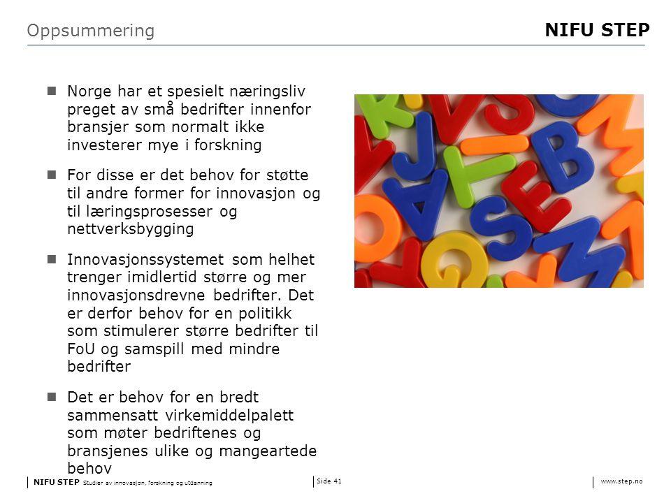 NIFU STEP Studier av innovasjon, forskning og utdanning www.step.no NIFU STEP Side 41 Oppsummering Norge har et spesielt næringsliv preget av små bedrifter innenfor bransjer som normalt ikke investerer mye i forskning For disse er det behov for støtte til andre former for innovasjon og til læringsprosesser og nettverksbygging Innovasjonssystemet som helhet trenger imidlertid større og mer innovasjonsdrevne bedrifter.