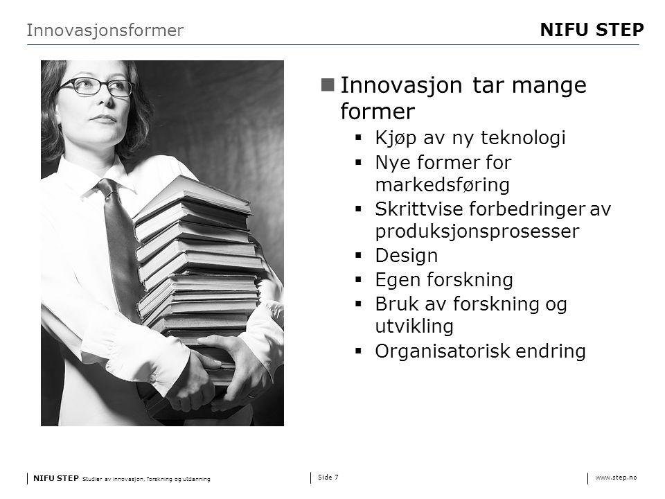 NIFU STEP Studier av innovasjon, forskning og utdanning www.step.no NIFU STEP Side 7 Innovasjonsformer Innovasjon tar mange former  Kjøp av ny teknologi  Nye former for markedsføring  Skrittvise forbedringer av produksjonsprosesser  Design  Egen forskning  Bruk av forskning og utvikling  Organisatorisk endring