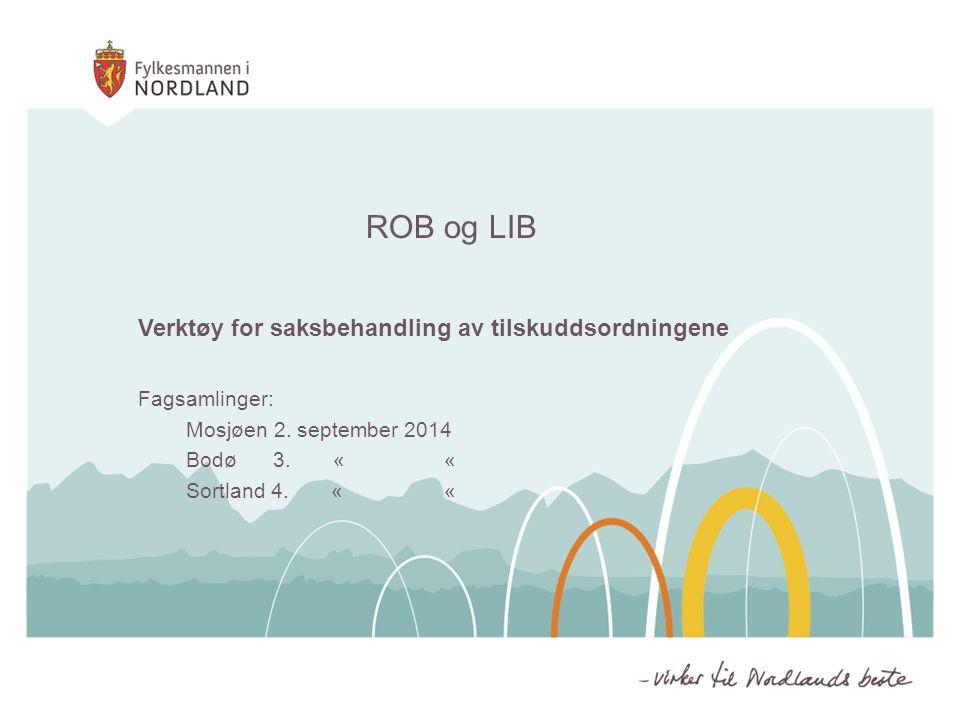 ROB og LIB Verktøy for saksbehandling av tilskuddsordningene Fagsamlinger: Mosjøen 2. september 2014 Bodø 3. « « Sortland 4. « «