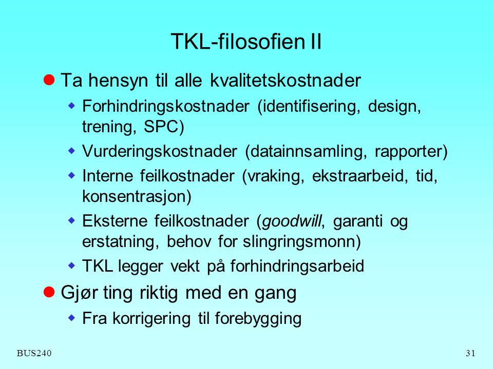 BUS24031 TKL-filosofien II Ta hensyn til alle kvalitetskostnader  Forhindringskostnader (identifisering, design, trening, SPC)  Vurderingskostnader