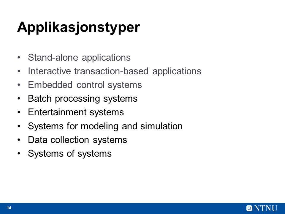 14 Applikasjonstyper Stand-alone applications Interactive transaction-based applications Embedded control systems Batch processing systems Entertainment systems Systems for modeling and simulation Data collection systems Systems of systems