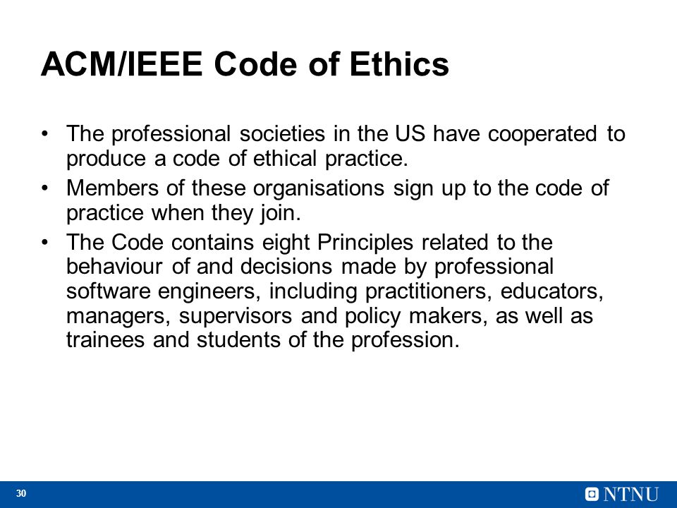 30 ACM/IEEE Code of Ethics The professional societies in the US have cooperated to produce a code of ethical practice.