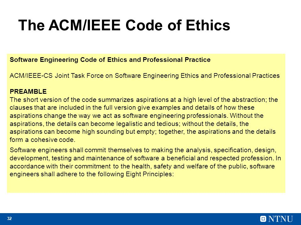 32 The ACM/IEEE Code of Ethics Software Engineering Code of Ethics and Professional Practice ACM/IEEE-CS Joint Task Force on Software Engineering Ethi
