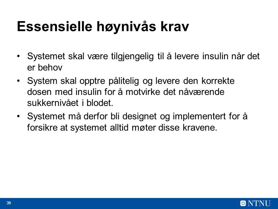 39 Essensielle høynivås krav Systemet skal være tilgjengelig til å levere insulin når det er behov System skal opptre pålitelig og levere den korrekte dosen med insulin for å motvirke det nåværende sukkernivået i blodet.