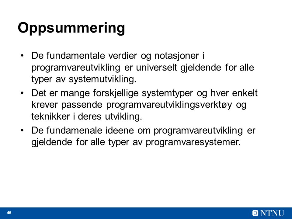 46 Oppsummering De fundamentale verdier og notasjoner i programvareutvikling er universelt gjeldende for alle typer av systemutvikling.