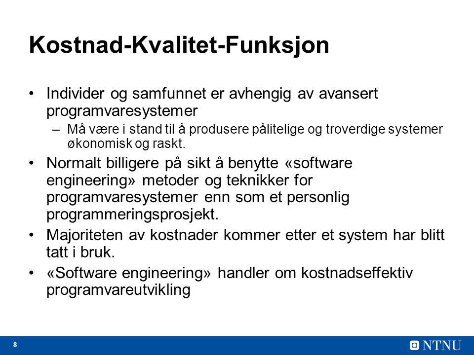 8 Kostnad-Kvalitet-Funksjon Individer og samfunnet er avhengig av avansert programvaresystemer –Må være i stand til å produsere pålitelige og troverdige systemer økonomisk og raskt.