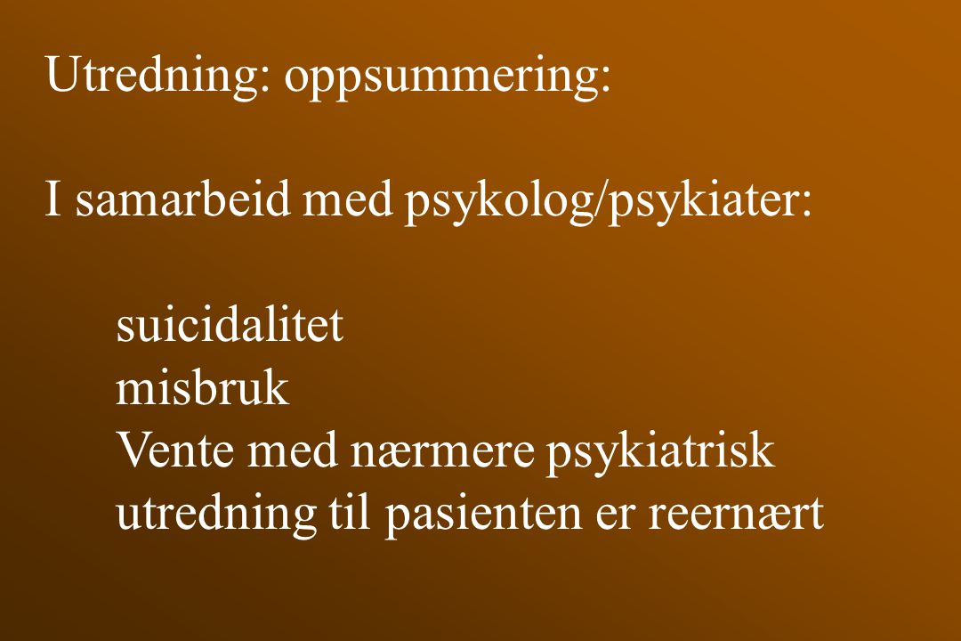 Utredning: oppsummering: I samarbeid med psykolog/psykiater: suicidalitet misbruk Vente med nærmere psykiatrisk utredning til pasienten er reernært