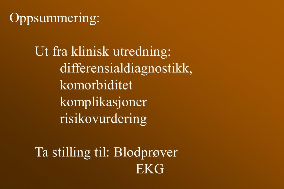 Oppsummering: Ut fra klinisk utredning: differensialdiagnostikk, komorbiditet komplikasjoner risikovurdering Ta stilling til: Blodprøver EKG