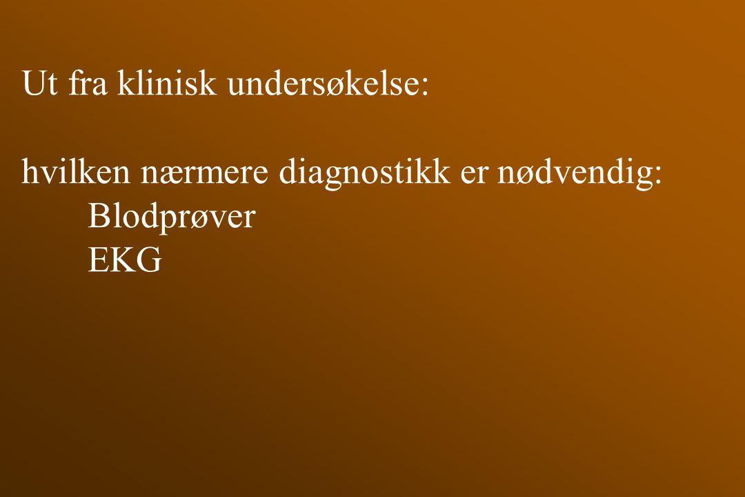 Ut fra klinisk undersøkelse: hvilken nærmere diagnostikk er nødvendig: Blodprøver EKG