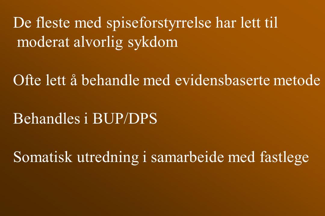 De fleste med spiseforstyrrelse har lett til moderat alvorlig sykdom Ofte lett å behandle med evidensbaserte metode Behandles i BUP/DPS Somatisk utred