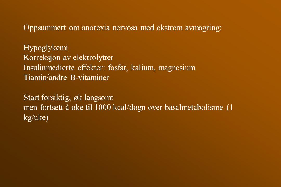 Oppsummert om anorexia nervosa med ekstrem avmagring: Hypoglykemi Korreksjon av elektrolytter Insulinmedierte effekter: fosfat, kalium, magnesium Tiam