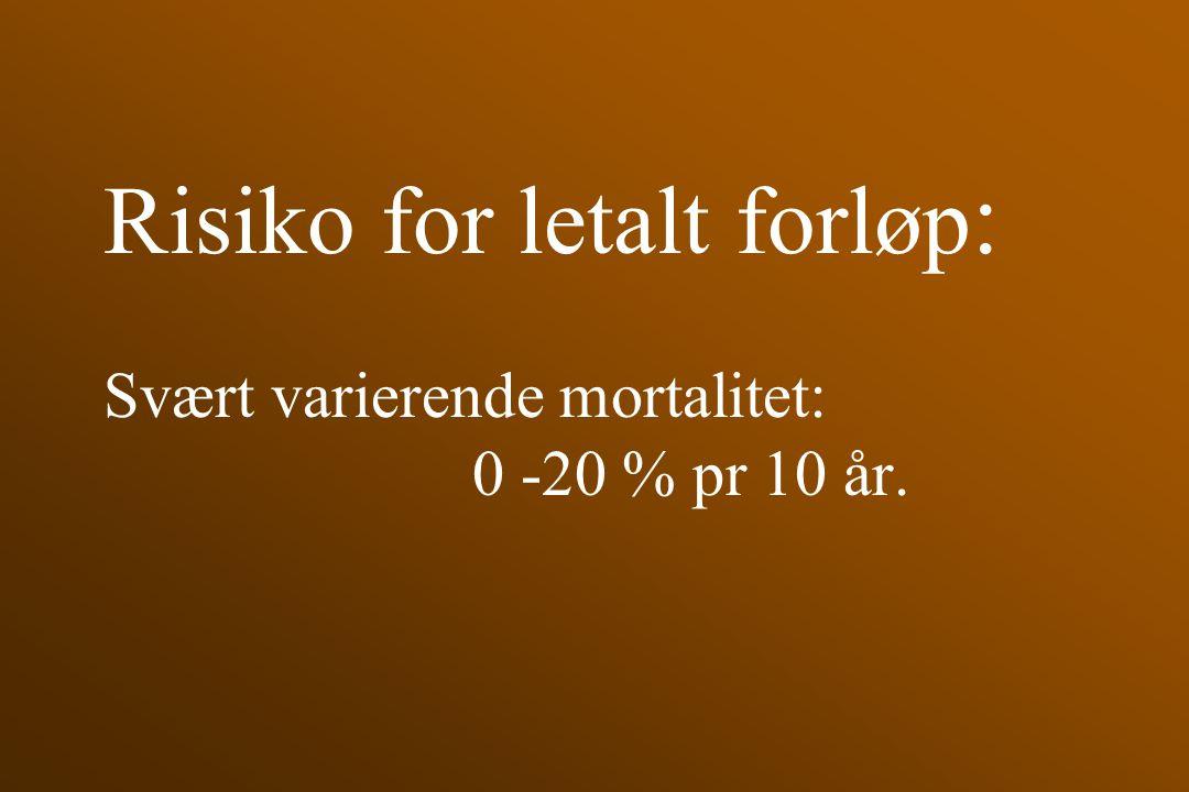 Risiko for letalt forløp : Svært varierende mortalitet: 0 -20 % pr 10 år.