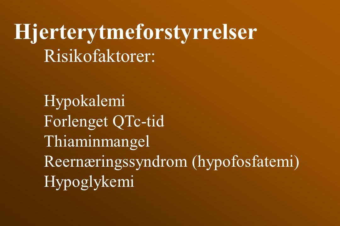 Hjerterytmeforstyrrelser Risikofaktorer: Hypokalemi Forlenget QTc-tid Thiaminmangel Reernæringssyndrom (hypofosfatemi) Hypoglykemi