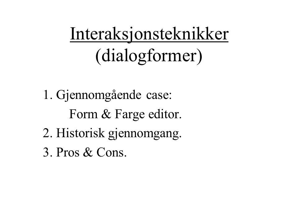 Interaksjonsteknikker (dialogformer) 1. Gjennomgående case: Form & Farge editor. 2. Historisk gjennomgang. 3. Pros & Cons.