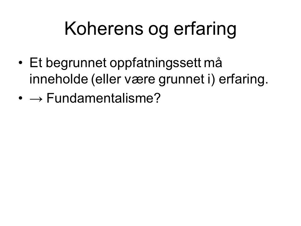 Koherens og erfaring Et begrunnet oppfatningssett må inneholde (eller være grunnet i) erfaring. → Fundamentalisme?