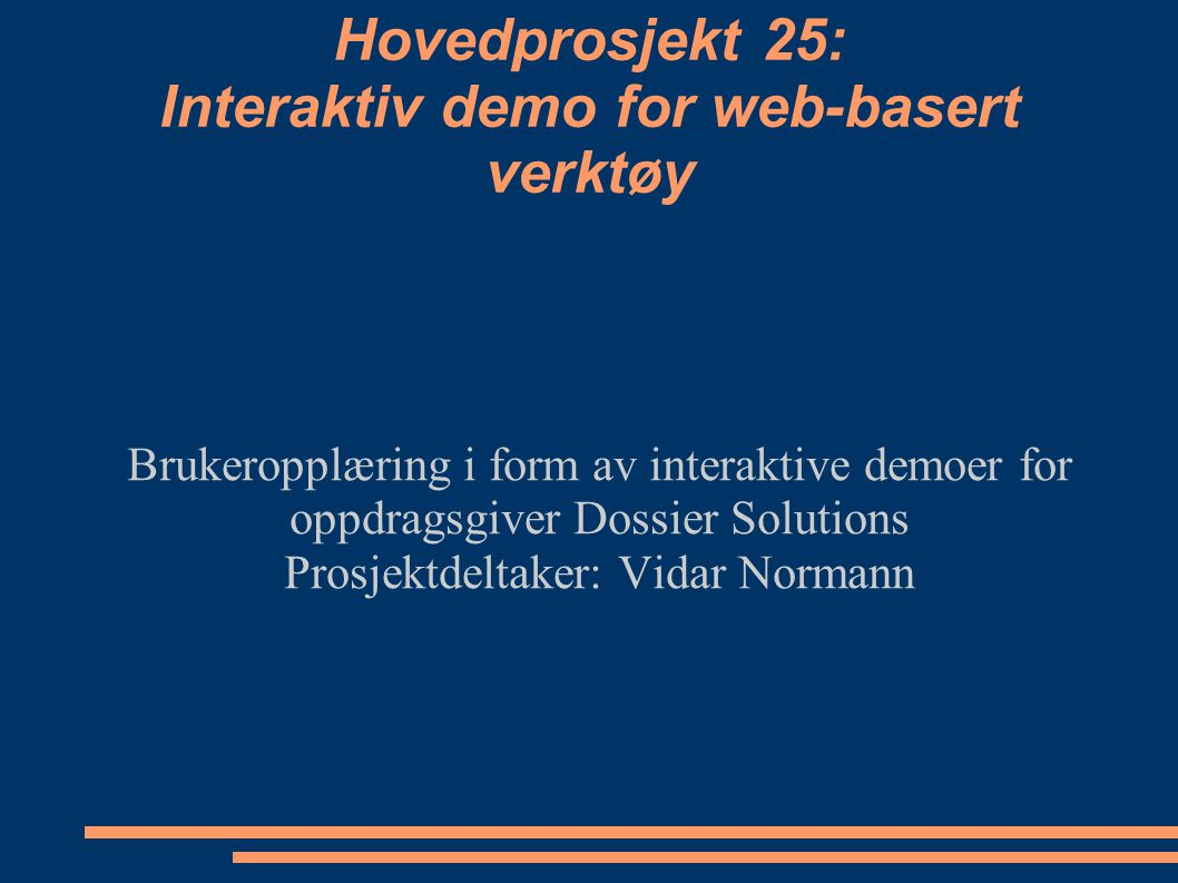 Hovedprosjekt 25: Interaktiv demo for web-basert verktøy Brukeropplæring i form av interaktive demoer for oppdragsgiver Dossier Solutions Prosjektdeltaker: Vidar Normann