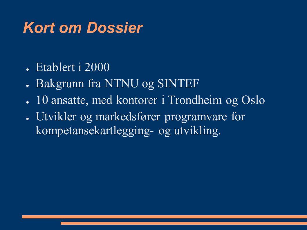 Kort om Dossier ● Etablert i 2000 ● Bakgrunn fra NTNU og SINTEF ● 10 ansatte, med kontorer i Trondheim og Oslo ● Utvikler og markedsfører programvare for kompetansekartlegging- og utvikling.