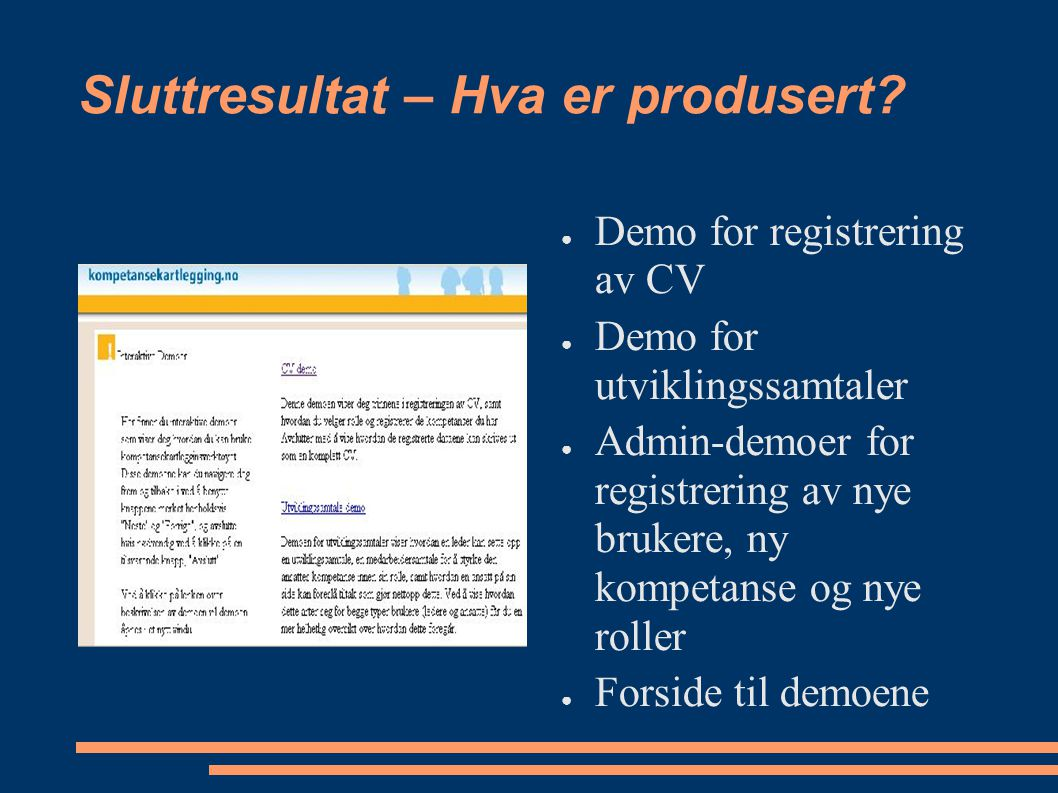 Sluttresultat – Hva er produsert? ● Demo for registrering av CV ● Demo for utviklingssamtaler ● Admin-demoer for registrering av nye brukere, ny kompe