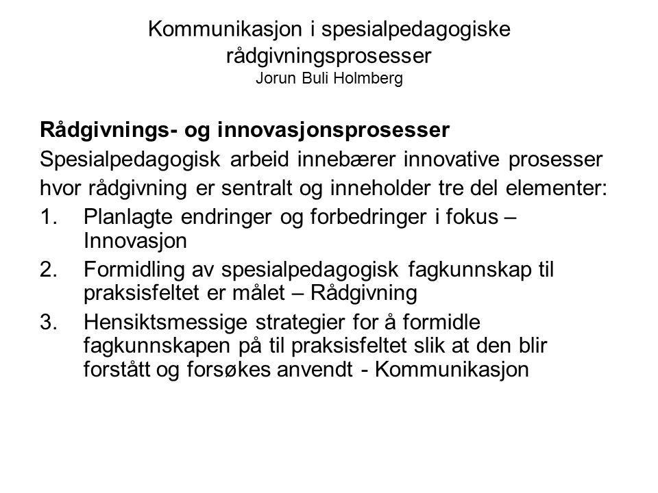 Kommunikasjon i spesialpedagogiske rådgivningsprosesser Jorun Buli Holmberg Rådgivnings- og innovasjonsprosesser Spesialpedagogisk arbeid innebærer in