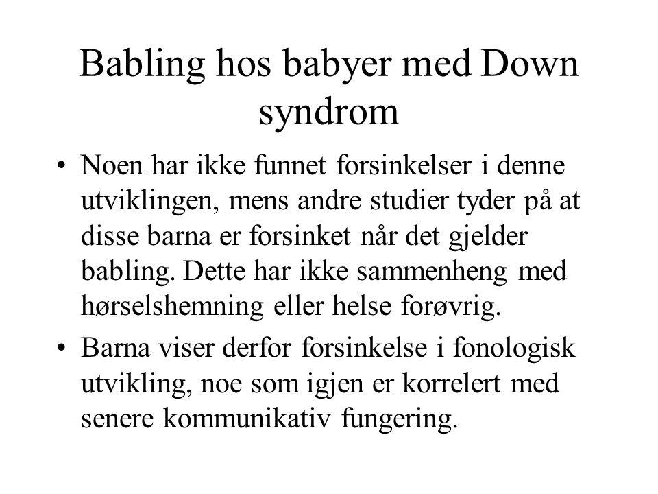 Babling hos babyer med Down syndrom Noen har ikke funnet forsinkelser i denne utviklingen, mens andre studier tyder på at disse barna er forsinket når