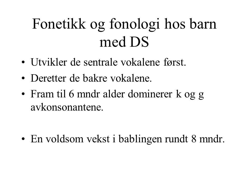 Fonetikk og fonologi hos barn med DS Utvikler de sentrale vokalene først. Deretter de bakre vokalene. Fram til 6 mndr alder dominerer k og g avkonsona