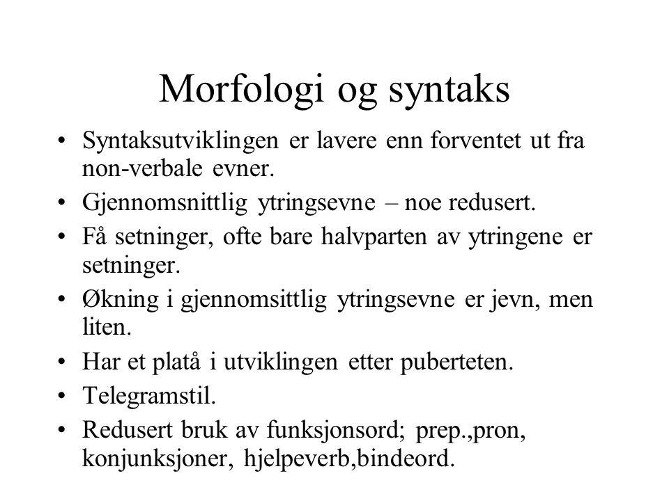 Morfologi og syntaks Syntaksutviklingen er lavere enn forventet ut fra non-verbale evner. Gjennomsnittlig ytringsevne – noe redusert. Få setninger, of