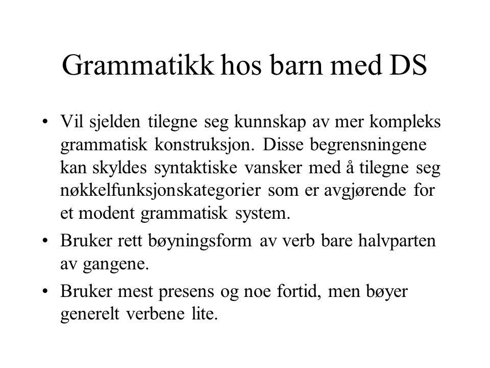 Grammatikk hos barn med DS Vil sjelden tilegne seg kunnskap av mer kompleks grammatisk konstruksjon. Disse begrensningene kan skyldes syntaktiske vans