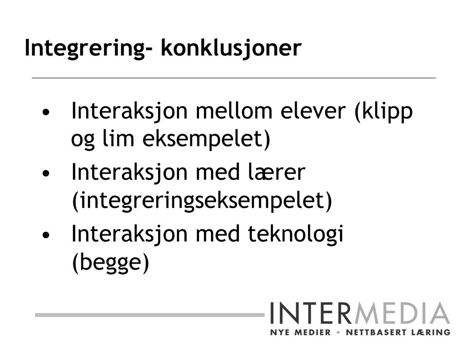 Integrering- konklusjoner Interaksjon mellom elever (klipp og lim eksempelet) Interaksjon med lærer (integreringseksempelet) Interaksjon med teknologi (begge)